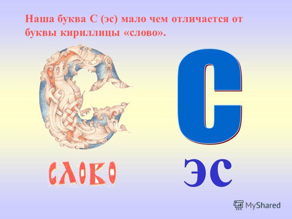 эс Наша буква С (эс) мало чем отличается от буквы кириллицы «слово».