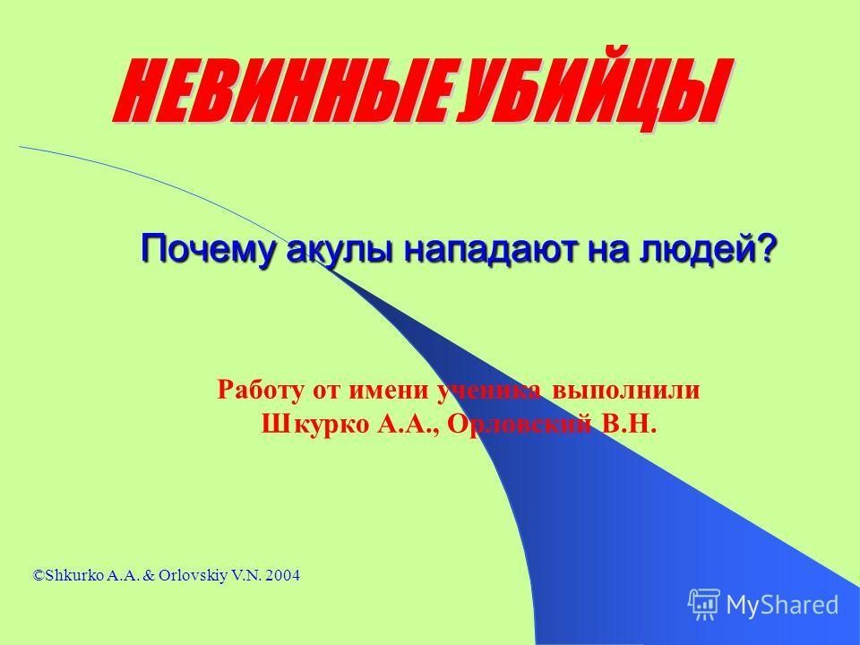 Почему акулы нападают на людей? Работу от имени ученика выполнили Шкурко А.А., Орловский В.Н. ©Shkurko A.A. & Orlovskiy V.N. 2004