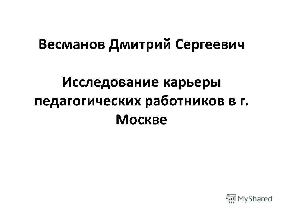 Bесманов Дмитрий Сергеевич Исследование карьеры педагогических работников в г. Москве