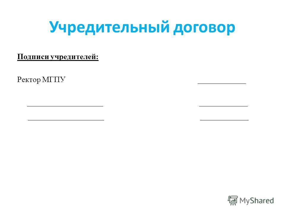 Учредительный договор Подписи учредителей: Ректор МГПУ ____________ ___________________ ____________ ___________________ ____________