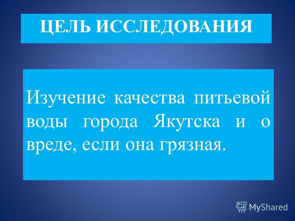 ЦЕЛЬ ИССЛЕДОВАНИЯ Изучение качества питьевой воды города Якутска и о вреде, если она грязная.