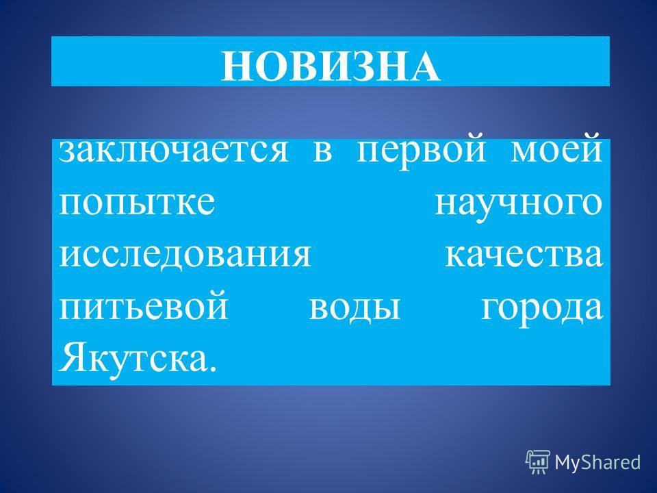 НОВИЗНА заключается в первой моей попытке научного исследования качества питьевой воды города Якутска.