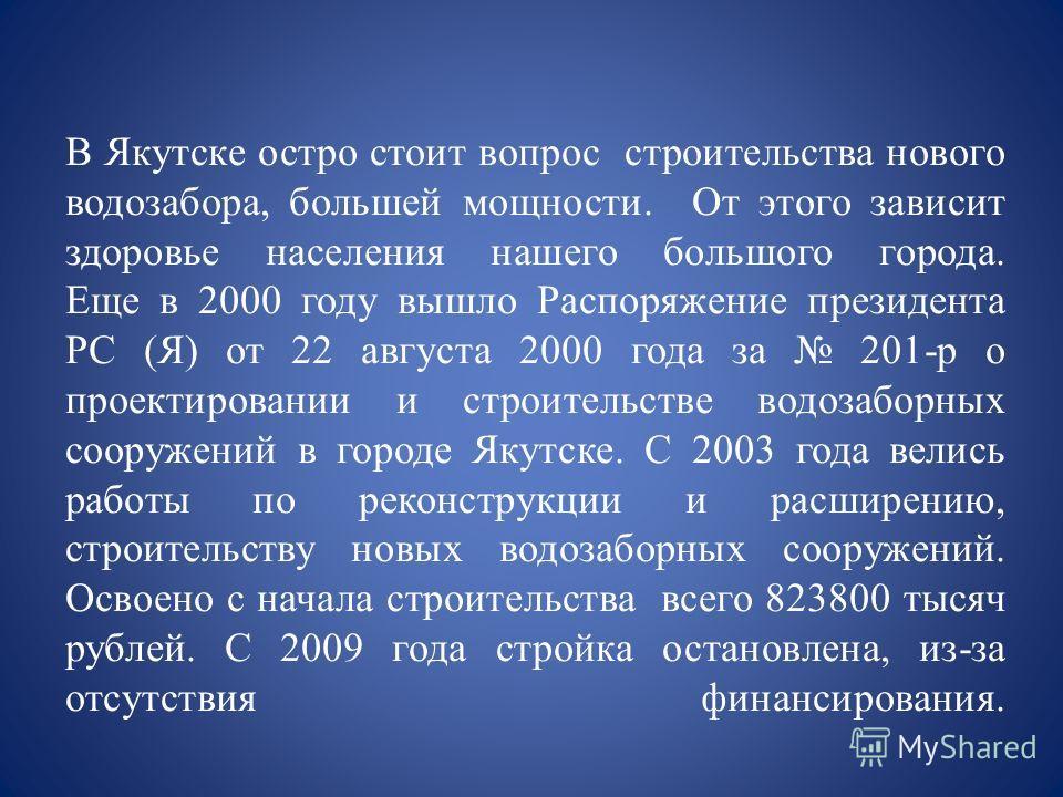 В Якутске остро стоит вопрос строительства нового водозабора, большей мощности. От этого зависит здоровье населения нашего большого города. Еще в 2000 году вышло Распоряжение президента РС (Я) от 22 августа 2000 года за 201-р о проектировании и строи