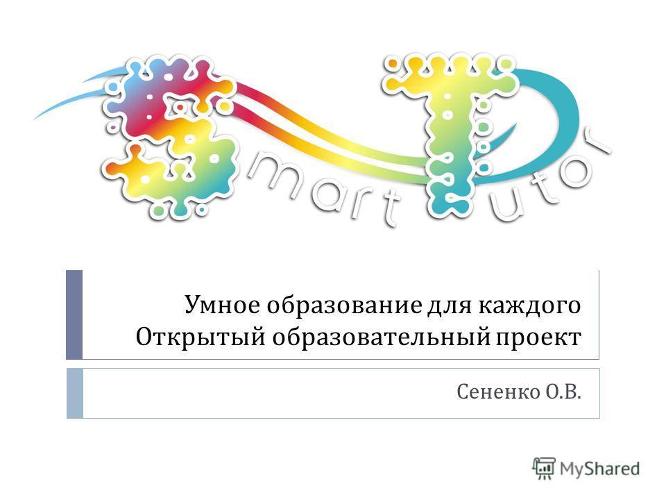 Умное образование для каждого Открытый образовательный проект Сененко О. В.