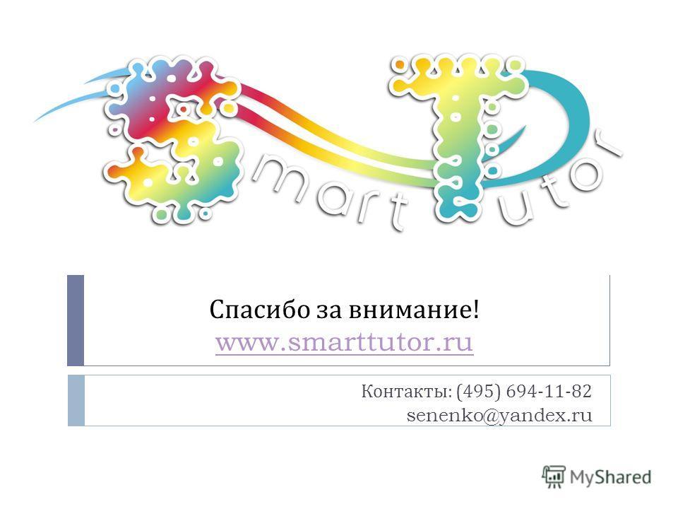 Спасибо за внимание ! www.smarttutor.ru www.smarttutor.ru Контакты : (495) 694-11-82 senenko@yandex.ru
