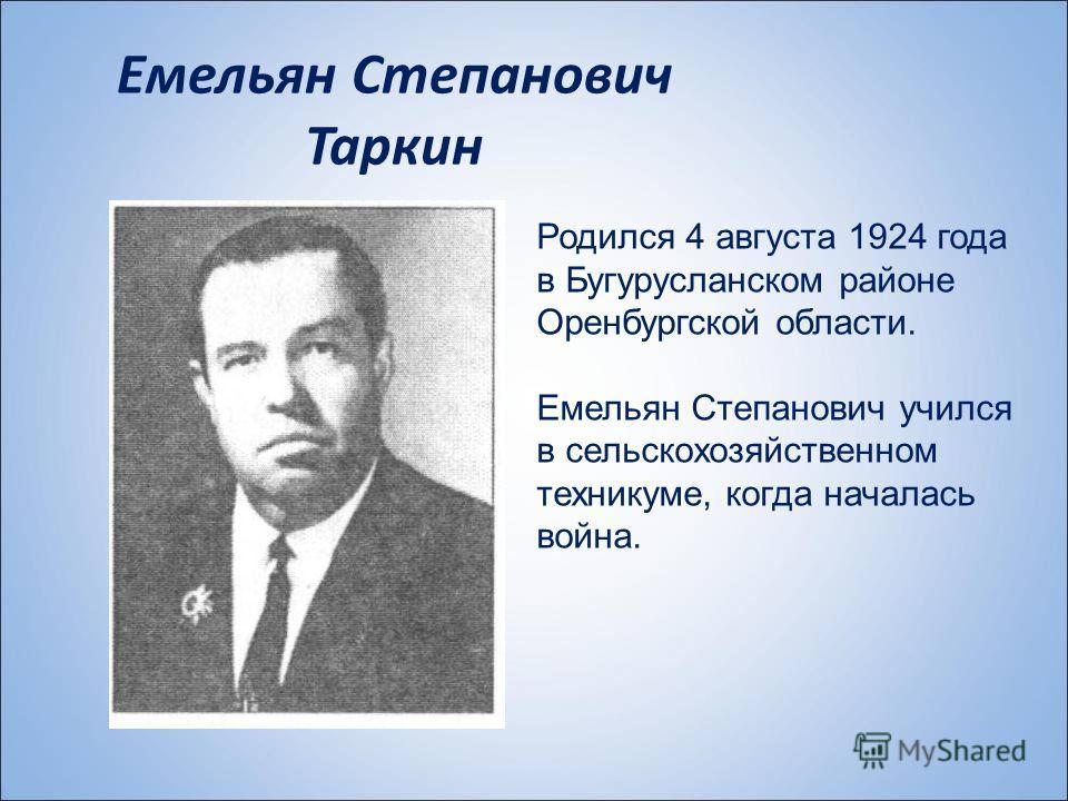 Емельян Степанович Таркин Родился 4 августа 1924 года в Бугурусланском районе Оренбургской области. Емельян Степанович учился в сельскохозяйственном техникуме, когда началась война.