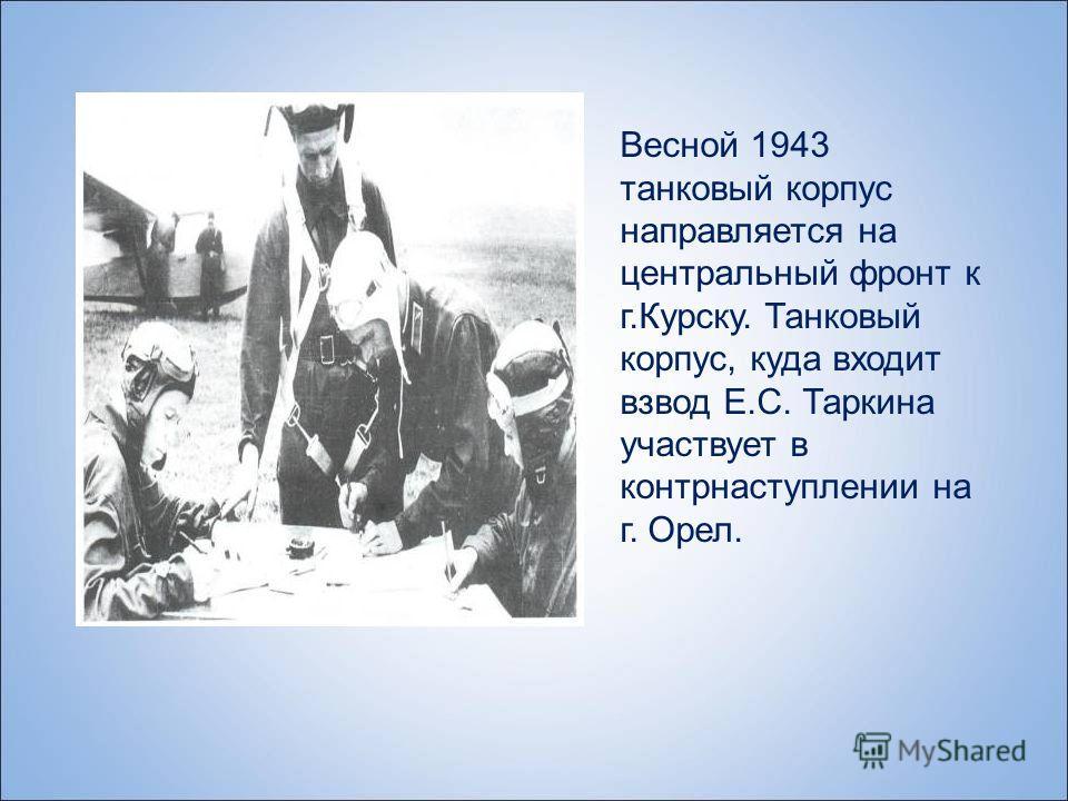 Весной 1943 танковый корпус направляется на центральный фронт к г.Курску. Танковый корпус, куда входит взвод Е.С. Таркина участвует в контрнаступлении на г. Орел.