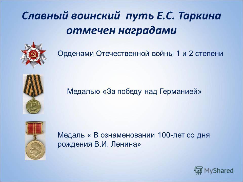 Славный воинский путь Е.С. Таркина отмечен наградами Орденами Отечественной войны 1 и 2 степени Медалью «За победу над Германией» Медаль « В ознаменовании 100-лет со дня рождения В.И. Ленина»
