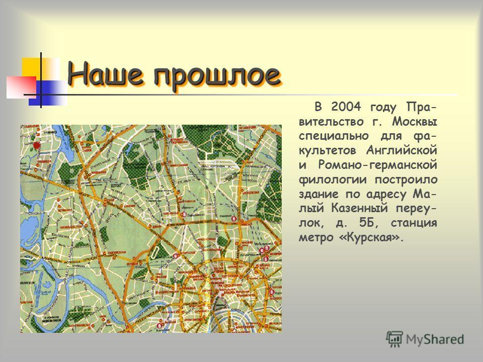 Наше прошлое В 2004 году Пра- вительство г. Москвы специально для фа- культетов Английской и Романо-германской филологии построило здание по адресу Ма- лый Казенный переу- лок, д. 5Б, станция метро «Курская».