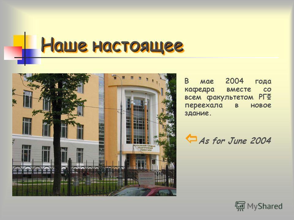 Наше настоящее В мае 2004 года кафедра вместе со всем факультетом РГФ переехала в новое здание. As for June 2004