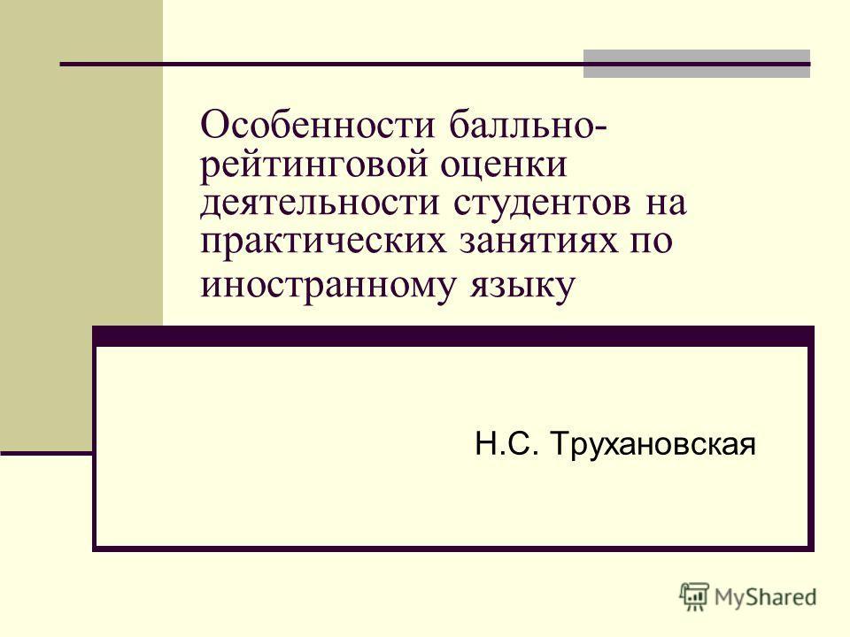 Особенности балльно- рейтинговой оценки деятельности студентов на практических занятиях по иностранному языку Н.С. Трухановская