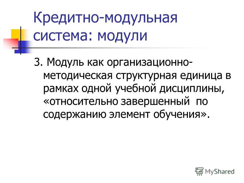 Кредитно-модульная система: модули 3. Модуль как организационно- методическая структурная единица в рамках одной учебной дисциплины, «относительно завершенный по содержанию элемент обучения».