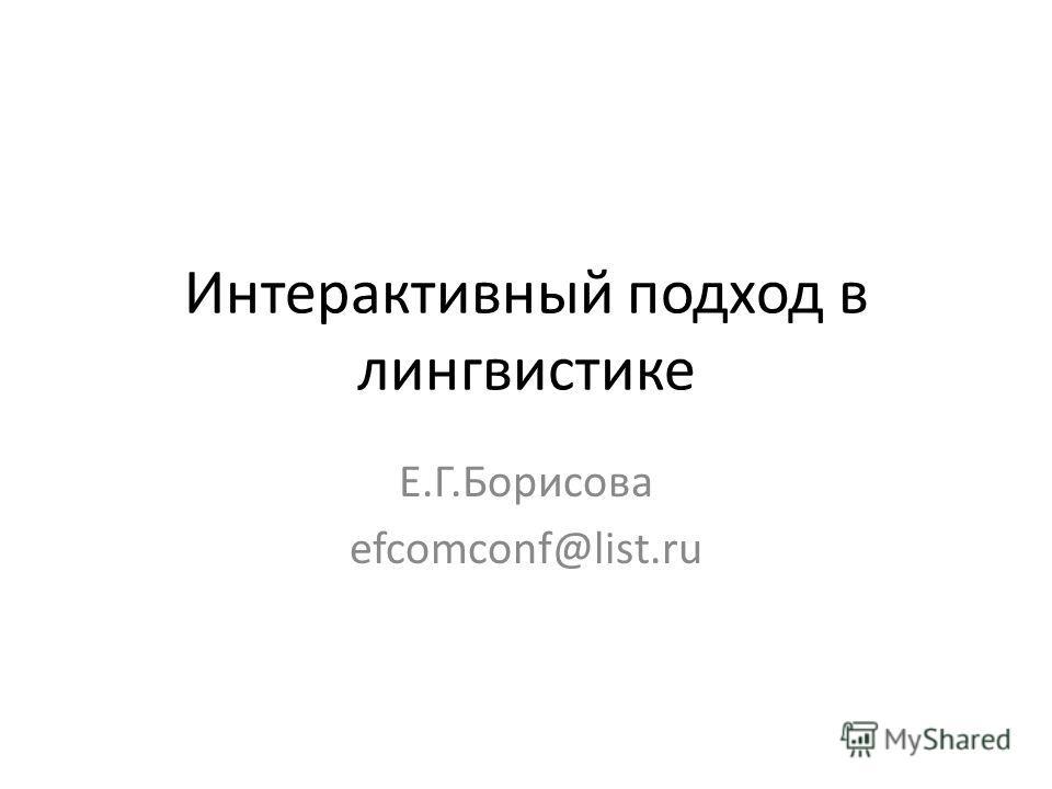 Интерактивный подход в лингвистике Е.Г.Борисова efcomconf@list.ru