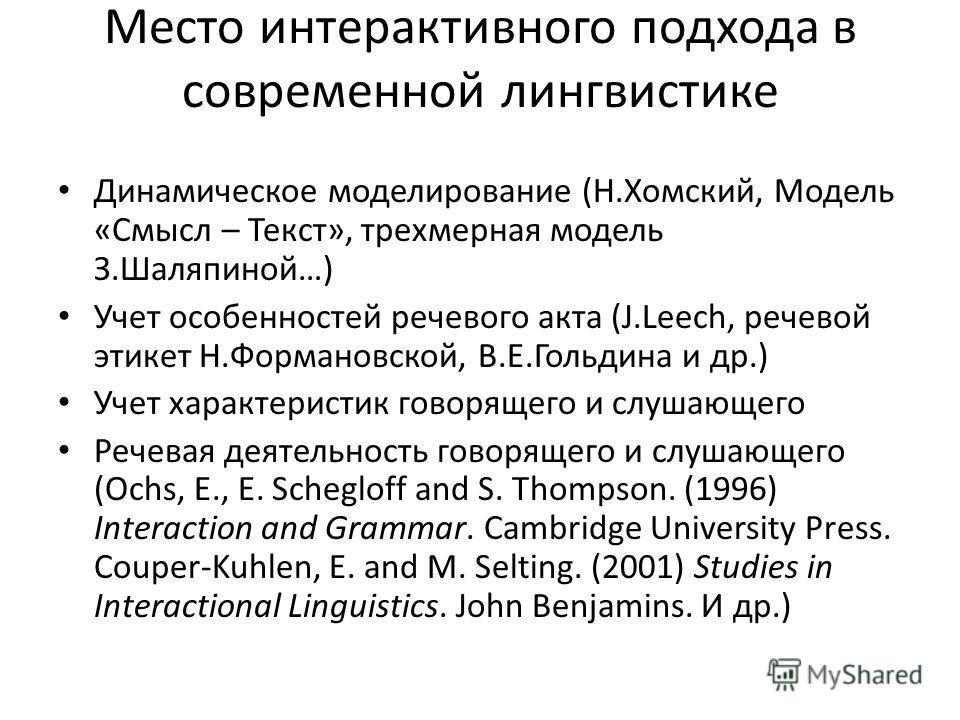 Место интерактивного подхода в современной лингвистике Динамическое моделирование (Н.Хомский, Модель «Смысл – Текст», трехмерная модель З.Шаляпиной…) Учет особенностей речевого акта (J.Leech, речевой этикет Н.Формановской, В.Е.Гольдина и др.) Учет ха