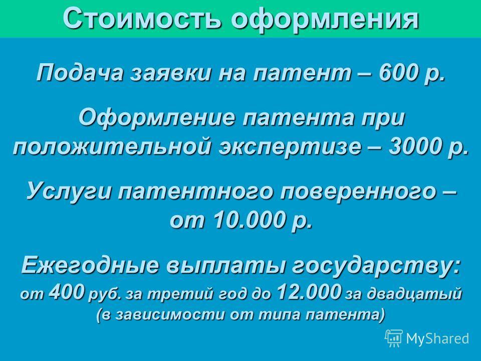 Стоимость оформления Подача заявки на патент – 600 р. Оформление патента при положительной экспертизе – 3000 р. Услуги патентного поверенного – от 10.000 р. Ежегодные выплаты государству: от 400 руб. за третий год до 12.000 за двадцатый (в зависимост