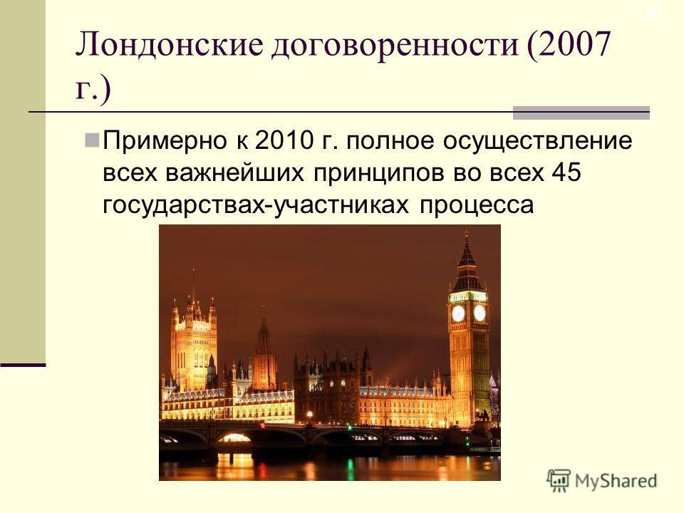Лондонские договоренности (2007 г.) Примерно к 2010 г. полное осуществление всех важнейших принципов во всех 45 государствах-участниках процесса 16