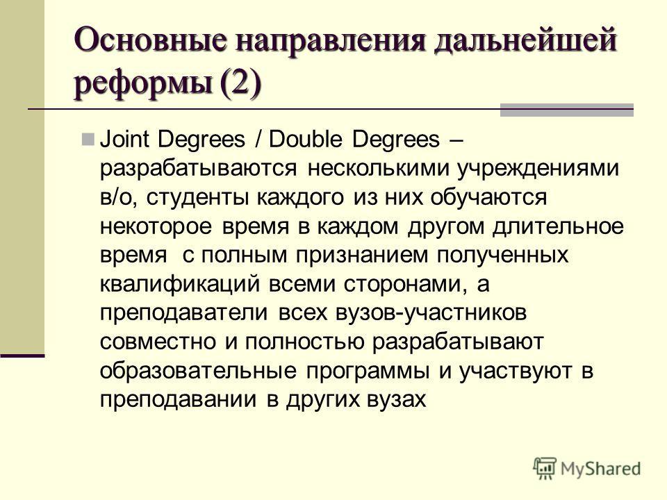 Основные направления дальнейшей реформы (2) Joint Degrees / Double Degrees – разрабатываются несколькими учреждениями в/о, студенты каждого из них обучаются некоторое время в каждом другом длительное время с полным признанием полученных квалификаций
