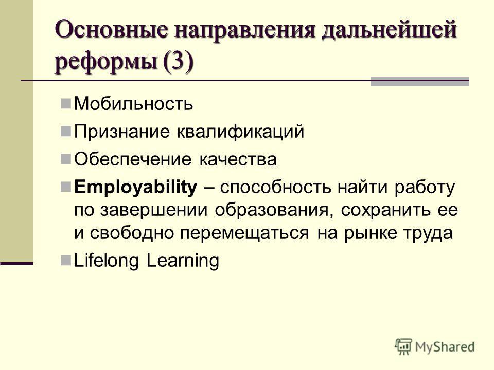 Основные направления дальнейшей реформы (3) Мобильность Признание квалификаций Обеспечение качества Employability – способность найти работу по завершении образования, сохранить ее и свободно перемещаться на рынке труда Lifelong Learning