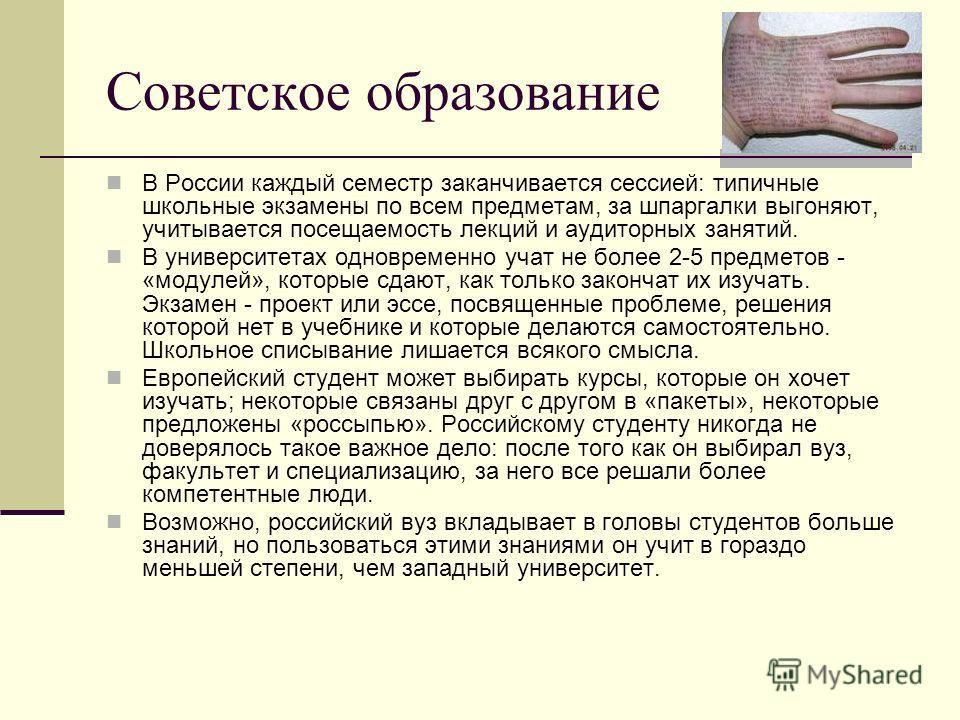 Советское образование В России каждый семестр заканчивается сессией: типичные школьные экзамены по всем предметам, за шпаргалки выгоняют, учитывается посещаемость лекций и аудиторных занятий. В университетах одновременно учат не более 2-5 предметов -
