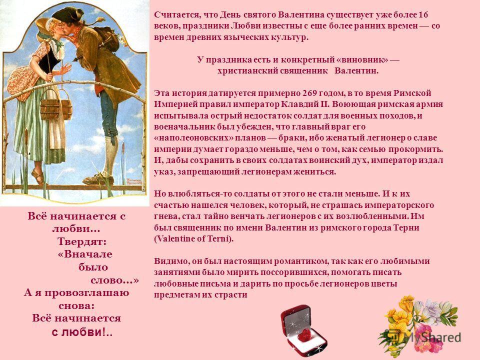 Считается, что День святого Валентина существует уже более 16 веков, праздники Любви известны с еще более ранних времен со времен древних языческих культур. У праздника есть и конкретный «виновник» христианский священник Валентин. Эта история датируе
