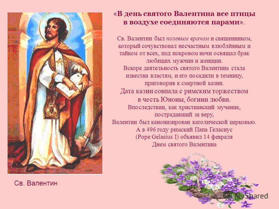 « В день святого Валентина все птицы в воздухе соединяются парами ». Св. Валентин был полевым врачом и священником, который сочувствовал несчастным влюблённым и тайком от всех, под покровом ночи освящал брак любящих мужчин и женщин. Вскоре деятельнос