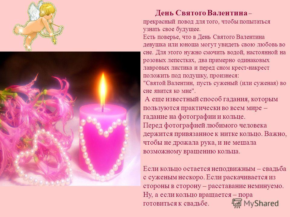 День Святого Валентина – прекрасный повод для того, чтобы попытаться узнать свое будущее. Есть поверье, что в День Святого Валентина девушка или юноша могут увидеть свою любовь во сне. Для этого нужно смочить водой, настоянной на розовых лепестках, д