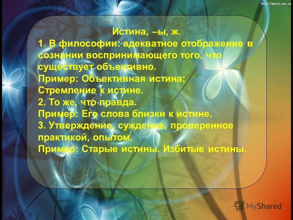 Истина, –ы, ж. 1.В философии: адекватное отображение в сознании воспринимающего того, что существует объективно. Пример: Объективная истина; Стремление к истине. 2. То же, что правда. Пример: Его слова близки к истине. 3. Утверждение, суждение, прове
