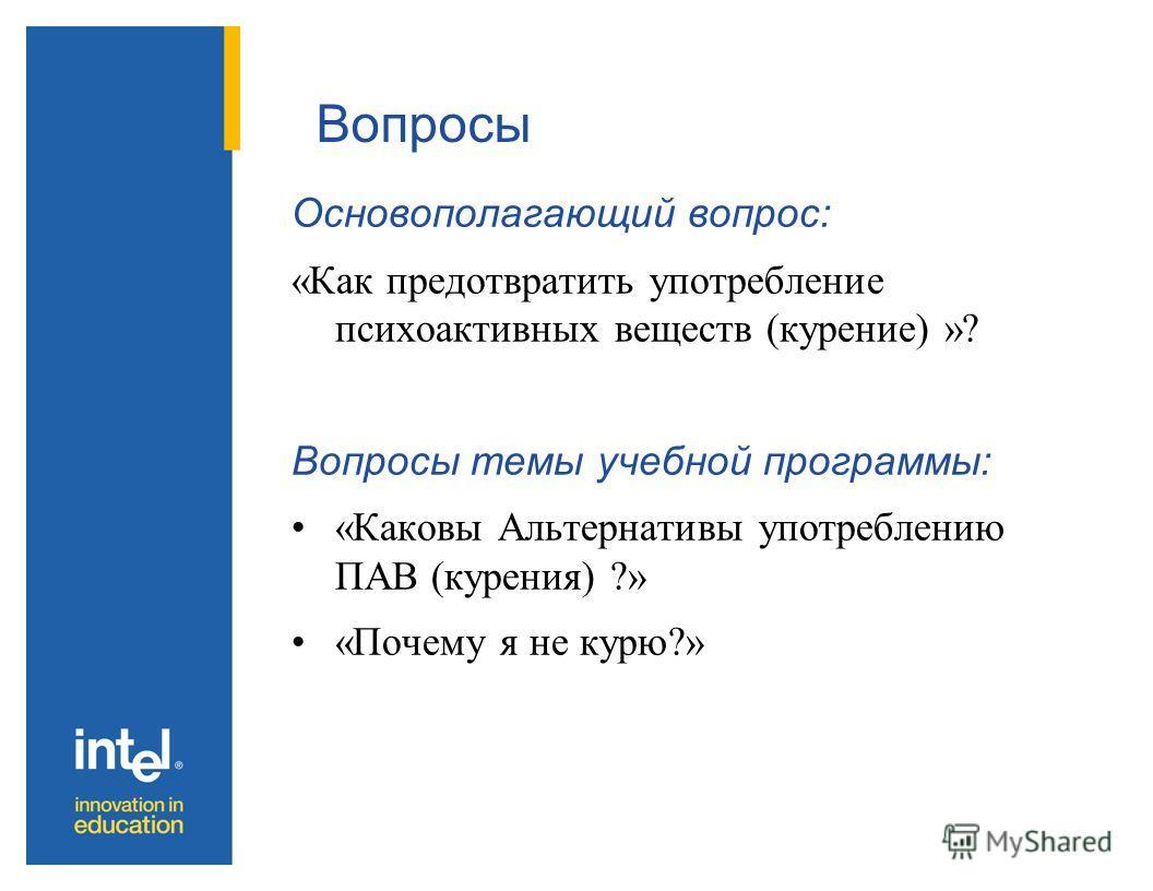 Вопросы Основополагающий вопрос: «Как предотвратить употребление психоактивных веществ (курение) »? Вопросы темы учебной программы: «Каковы Альтернативы употреблению ПАВ (курения) ?» «Почему я не курю?»