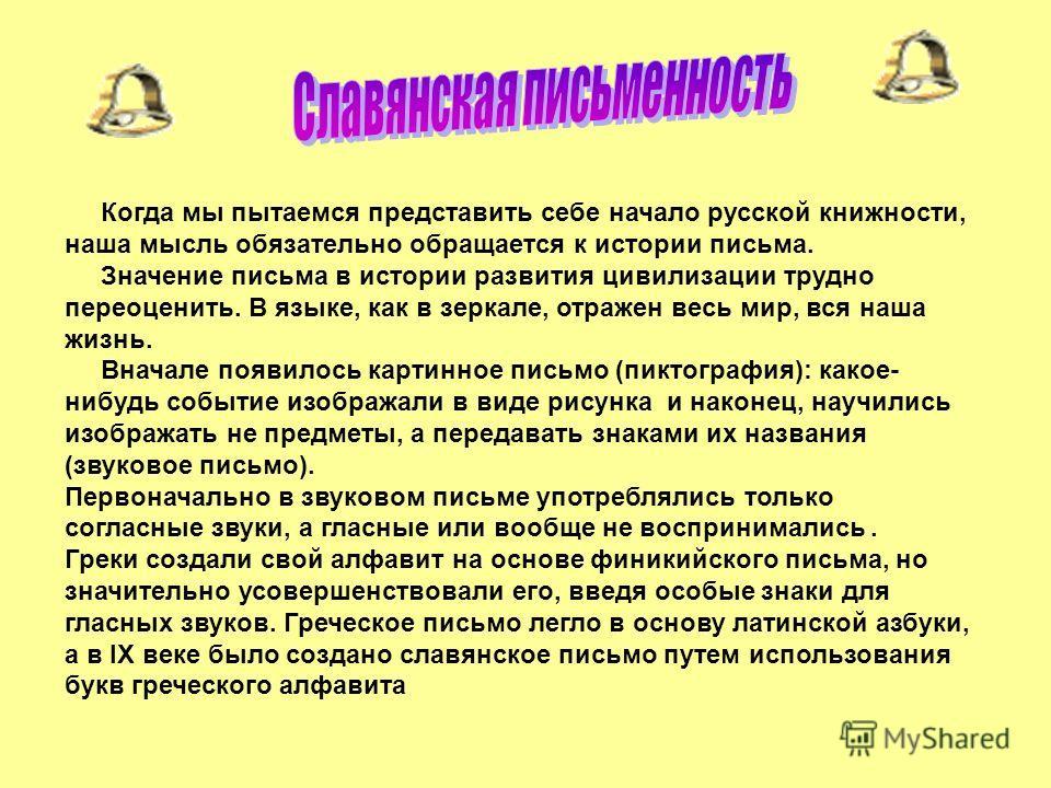 Когда мы пытаемся представить себе начало русской книжности, наша мысль обязательно обращается к истории письма. Значение письма в истории развития цивилизации трудно переоценить. В языке, как в зеркале, отражен весь мир, вся наша жизнь. Вначале появ