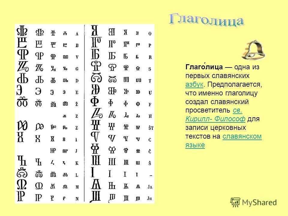 Глаго́лица одна из первых славянских азбук. Предполагается, что именно глаголицу создал славянский просветитель св. Кирилл- Философ для записи церковных текстов на славянском языке азбуксв. Кирилл- Философславянском языке