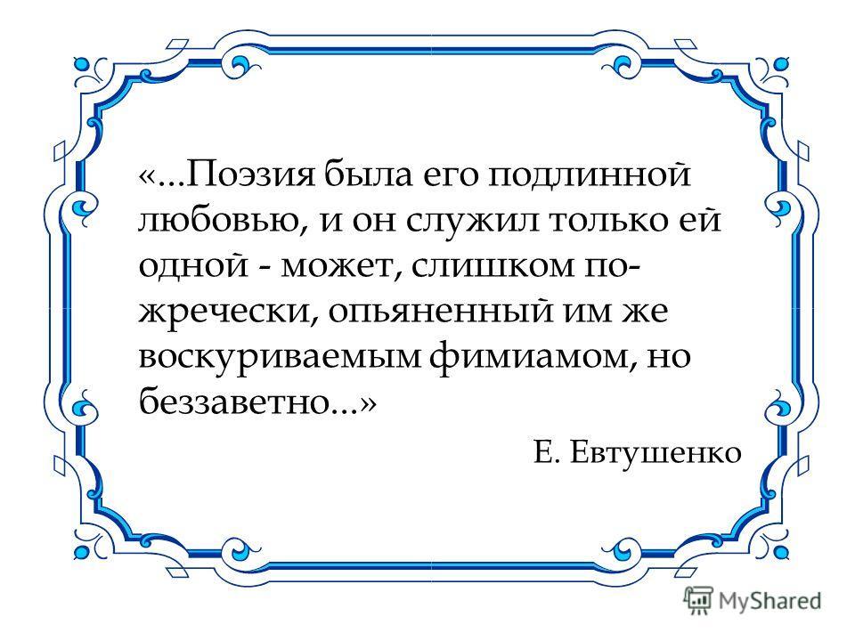 «...Поэзия была его подлинной любовью, и он служил только ей одной - может, слишком по- жречески, опьяненный им же воскуриваемым фимиамом, но беззаветно...» Е. Евтушенко