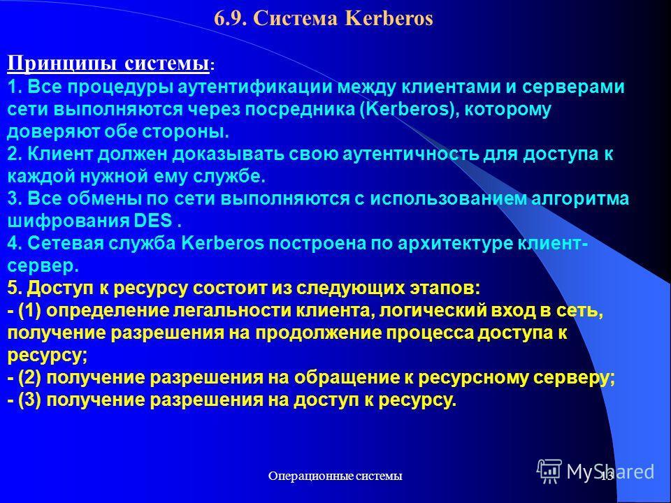 Операционные системы13 6.9. Система Kerberos Принципы системы : 1. Все процедуры аутентификации между клиентами и серверами сети выполняются через посредника (Kerberos), которому доверяют обе стороны. 2. Клиент должен доказывать свою аутентичность дл