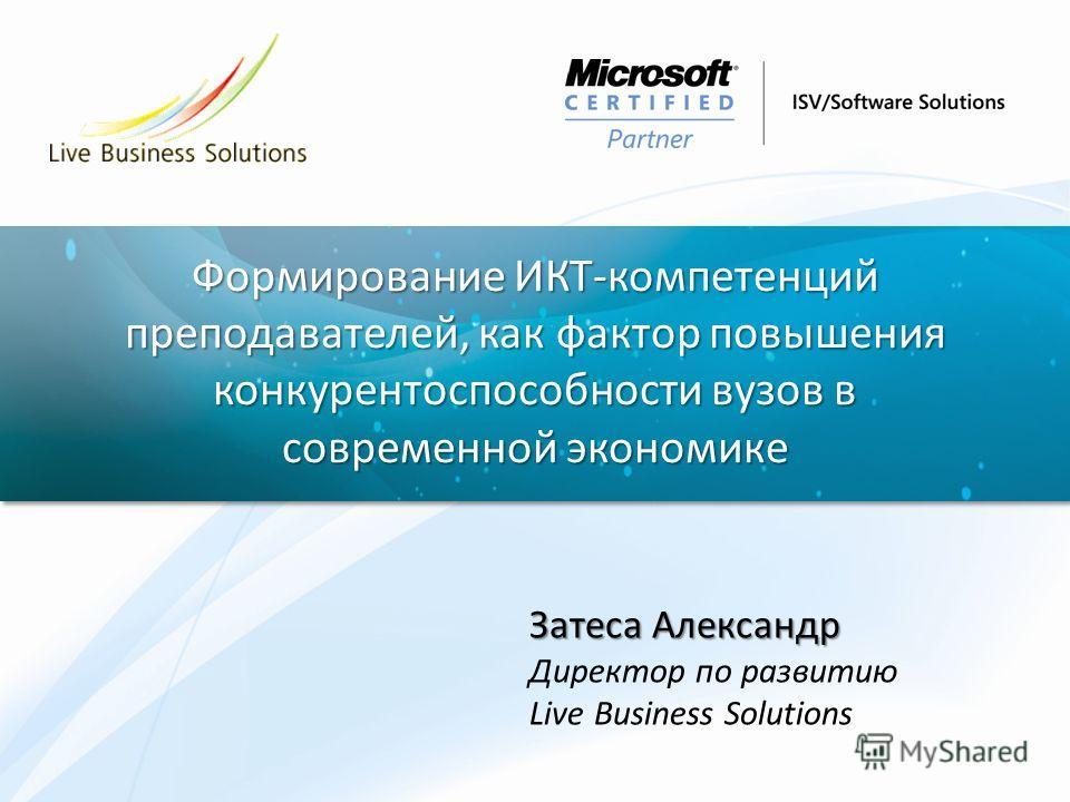 Формирование ИКТ-компетенций преподавателей, как фактор повышения конкурентоспособности вузов в современной экономике Затеса Александр Директор по развитию Live Business Solutions