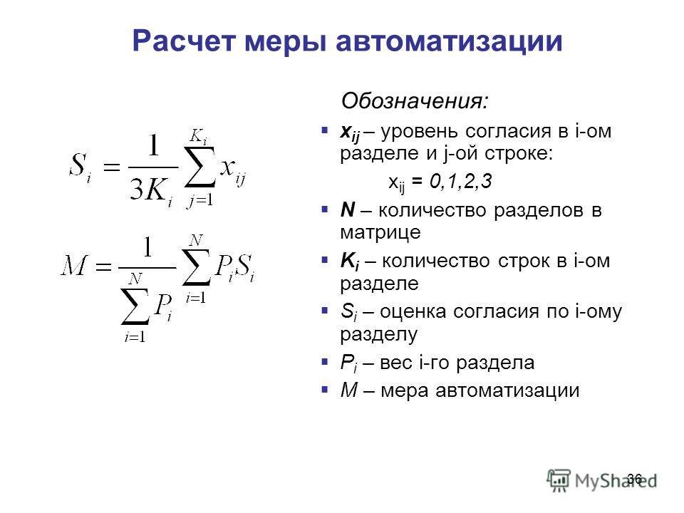 36 Расчет меры автоматизации Обозначения: х ij – уровень согласия в i-ом разделе и j-ой строке: х ij = 0,1,2,3 N – количество разделов в матрице K i – количество строк в i-ом разделе S i – оценка согласия по i-ому разделу P i – вес i-го раздела M – м