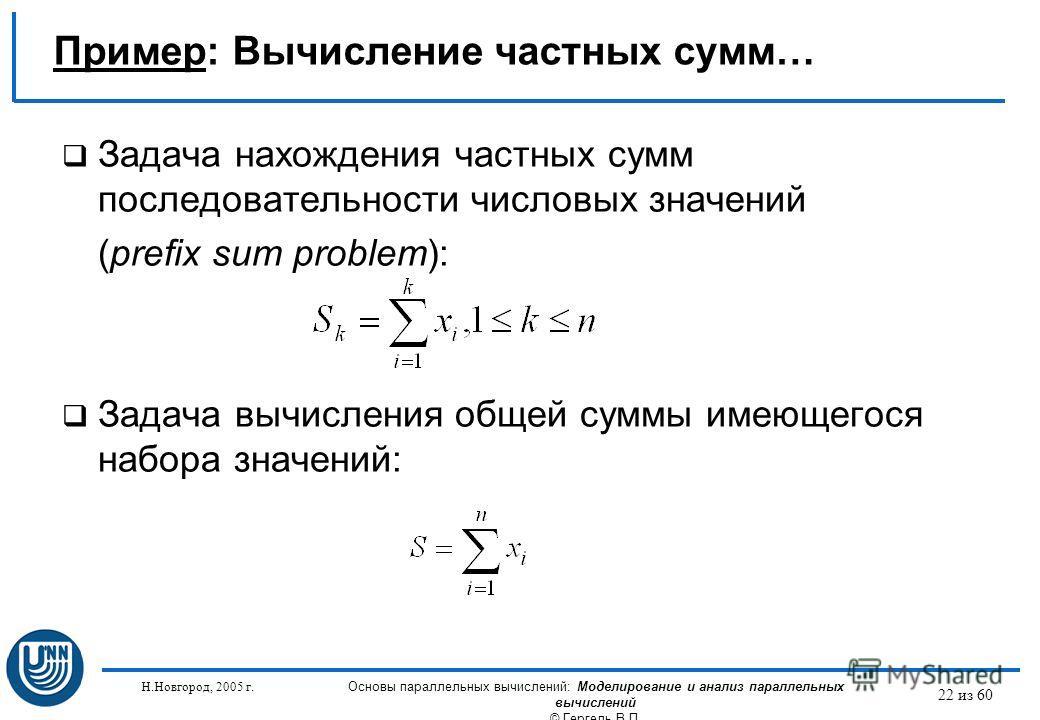 Н.Новгород, 2005 г. Основы параллельных вычислений: Моделирование и анализ параллельных вычислений © Гергель В.П. 22 из 60 Задача нахождения частных сумм последовательности числовых значений (prefix sum problem): Задача вычисления общей суммы имеющег
