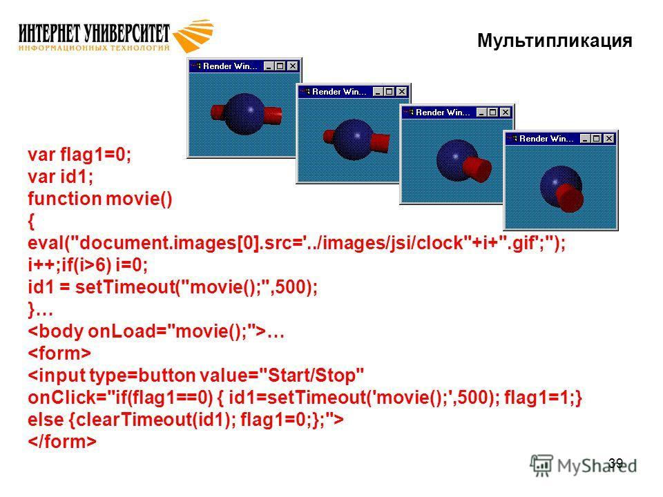 39 Мультипликация var flag1=0; var id1; function movie() { eval(document.images[0].src='../images/jsi/clock+i+.gif';); i++;if(i>6) i=0; id1 = setTimeout(movie();,500); }… …