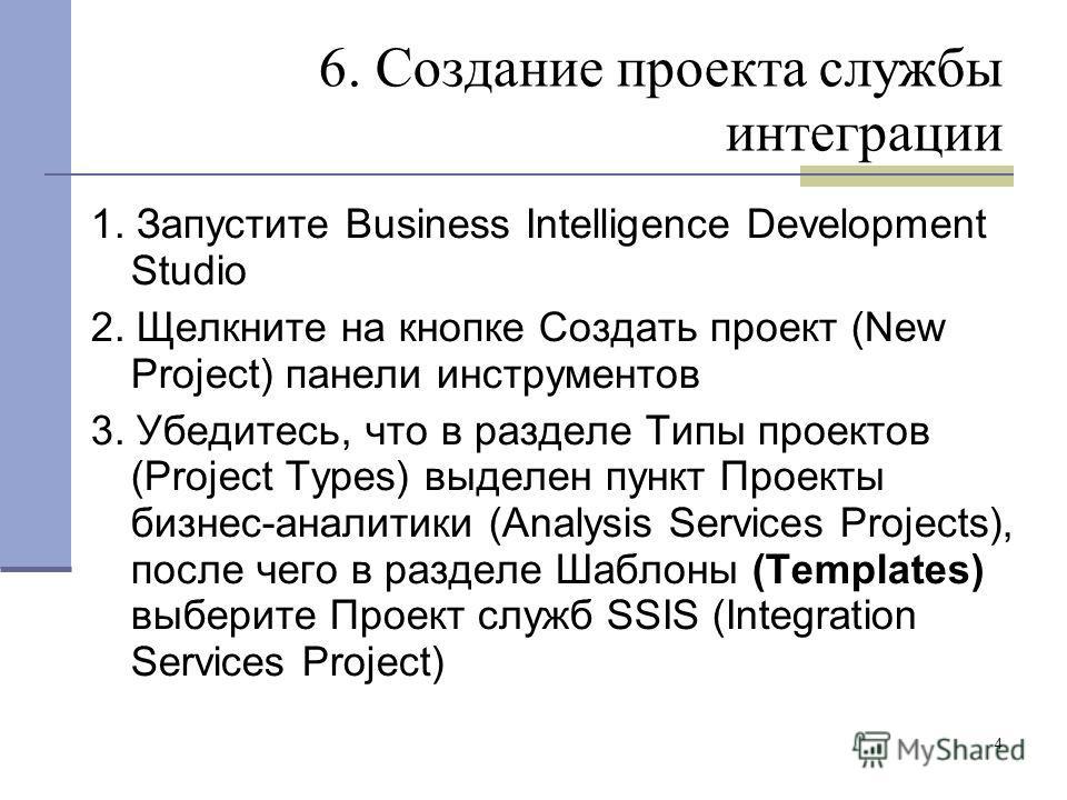 4 6. Создание проекта службы интеграции 1. Запустите Business Intelligence Development Studio 2. Щелкните на кнопке Создать проект (New Project) панели инструментов 3. Убедитесь, что в разделе Типы проектов (Project Types) выделен пункт Проекты бизне