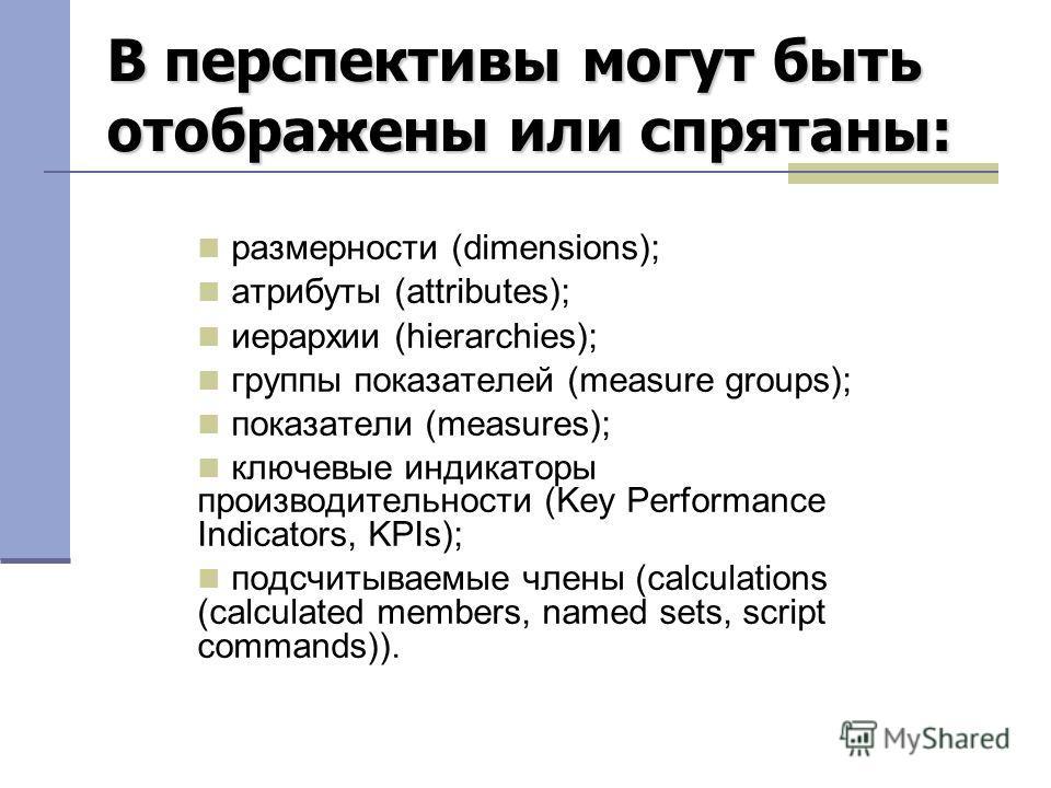 размерности (dimensions); атрибуты (attributes); иерархии (hierarchies); группы показателей (measure groups); показатели (measures); ключевые индикаторы производительности (Key Performance Indicators, KPIs); подсчитываемые члены (calculations (calcul