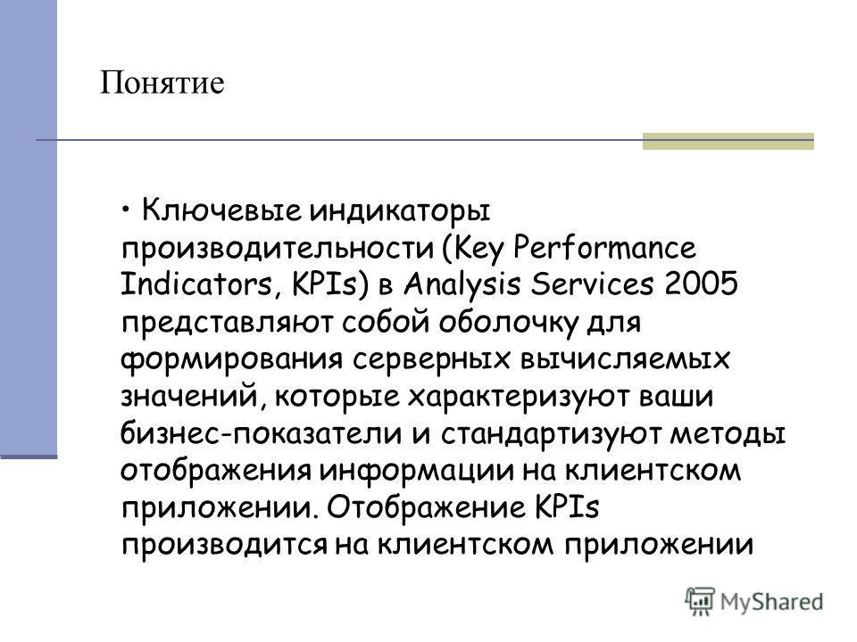 Понятие Ключевые индикаторы производительности (Key Performance Indicators, KPIs) в Analysis Services 2005 представляют собой оболочку для формирования серверных вычисляемых значений, которые характеризуют ваши бизнес-показатели и стандартизуют метод