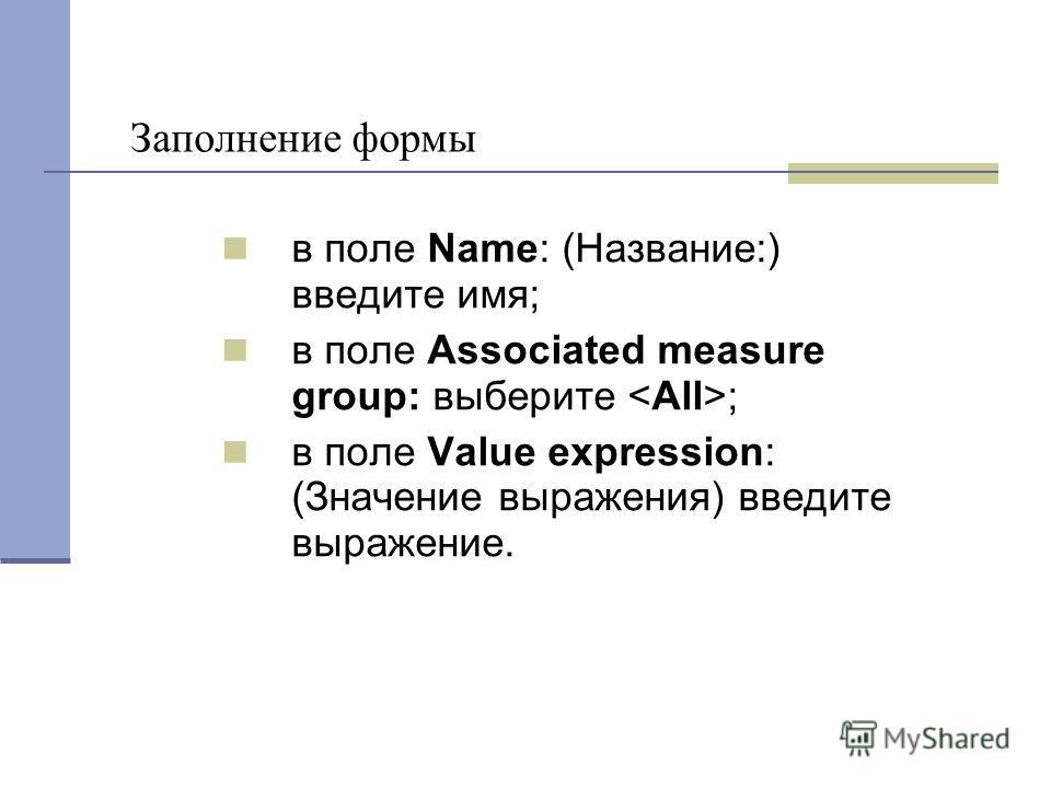 Заполнение формы в поле Name: (Название:) введите имя; в поле Associated measure group: выберите ; в поле Value expression: (Значение выражения) введите выражение.