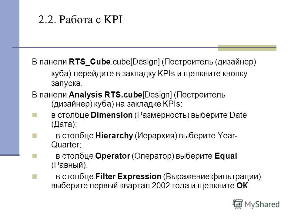 2.2. Работа с KPI В панели RTS_Cube.cube[Design] (Построитель (дизайнер) куба) перейдите в закладку KPIs и щелкните кнопку запуска. В панели Analysis RTS.cube[Design] (Построитель (дизайнер) куба) на закладке KPIs: в столбце Dimension (Размерность) в