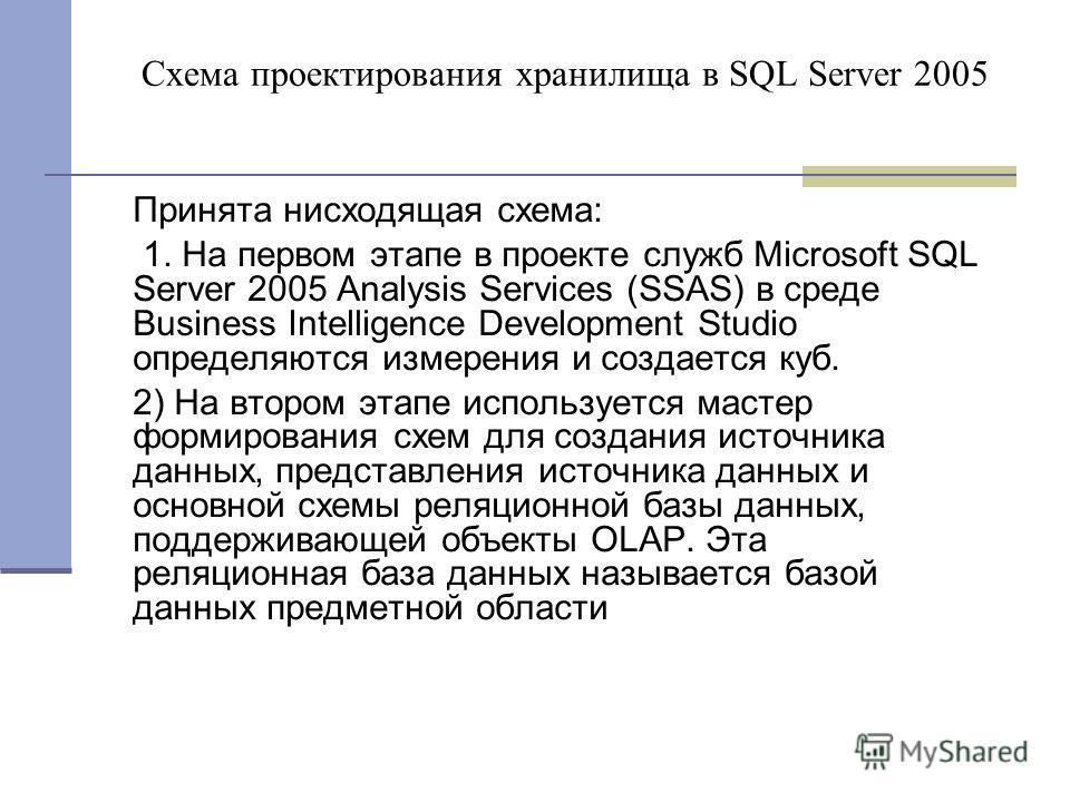 Схема проектирования хранилища в SQL Server 2005 Принята нисходящая схема: 1. На первом этапе в проекте служб Microsoft SQL Server 2005 Analysis Services (SSAS) в среде Business Intelligence Development Studio определяются измерения и создается куб.