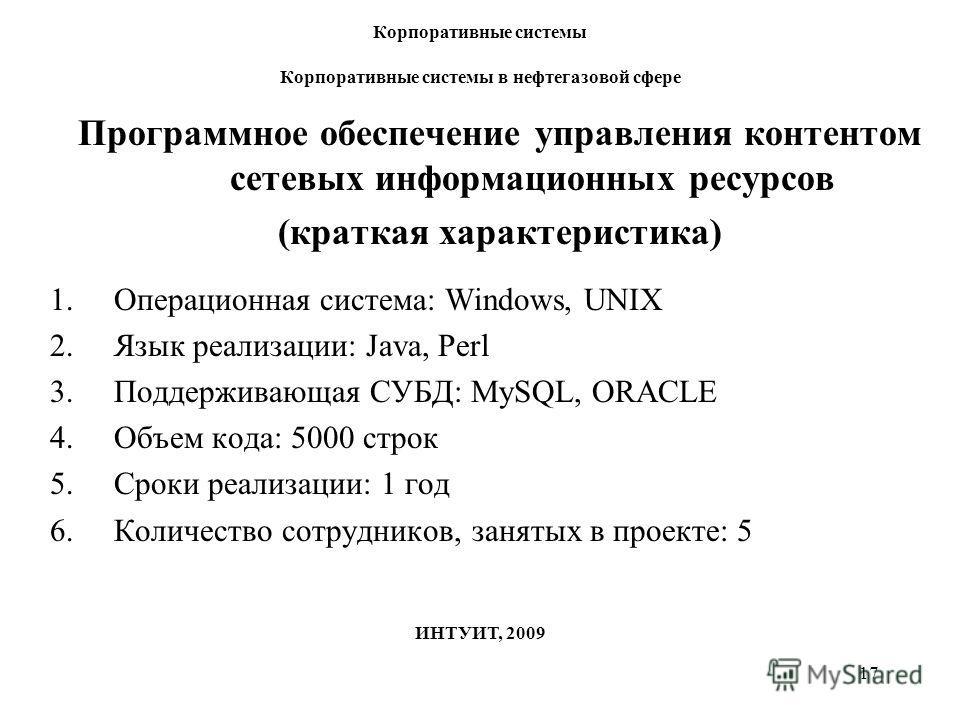 17 Корпоративные системы Корпоративные системы в нефтегазовой сфере ИНТУИТ, 2009 Программное обеспечение управления контентом сетевых информационных ресурсов (краткая характеристика) 1.Операционная система: Windows, UNIX 2.Язык реализации: Java, Perl
