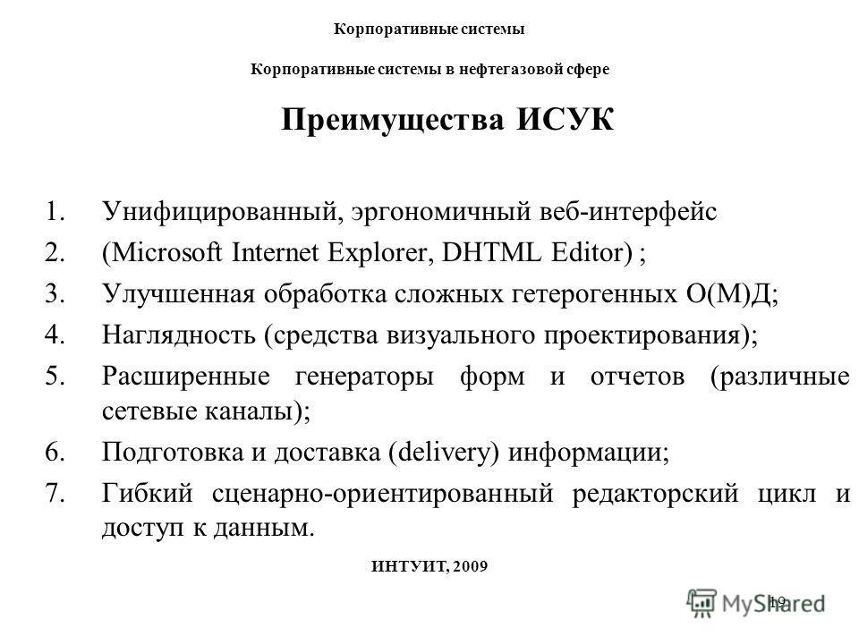 19 Корпоративные системы Корпоративные системы в нефтегазовой сфере ИНТУИТ, 2009 Преимущества ИСУК 1.Унифицированный, эргономичный веб-интерфейс 2.(Microsoft Internet Explorer, DHTML Editor) ; 3.Улучшенная обработка сложных гетерогенных О(М)Д; 4.Нагл