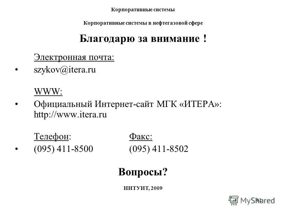 41 Благодарю за внимание ! Электронная почта: szykov@itera.ru WWW: Официальный Интернет-сайт МГК «ИТЕРА»: http://www.itera.ru Телефон: Факс: (095) 411-8500(095) 411-8502 Вопросы? Корпоративные системы Корпоративные системы в нефтегазовой сфере ИНТУИТ