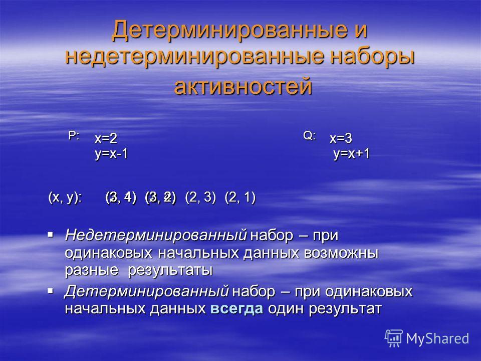 Детерминированные и недетерминированные наборы активностей Недетерминированный набор – при одинаковых начальных данных возможны разные результаты Недетерминированный набор – при одинаковых начальных данных возможны разные результаты Детерминированный