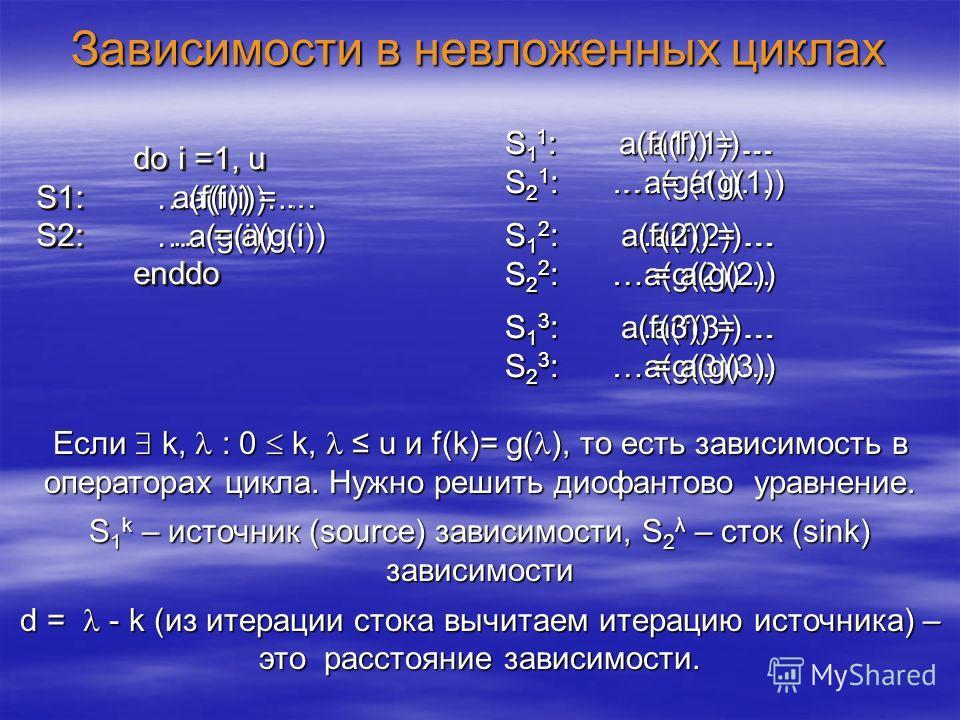 Зависимости в невложенных циклах do i =1, u do i =1, u S1: …a(f(i))… S2: …a(g(i))… enddo enddo Если k, : 0 k, u и f(k)= g( ), то есть зависимость в операторах цикла. Нужно решить диофантово уравнение. S 1 k – источник (source) зависимости, S 2 λ – ст