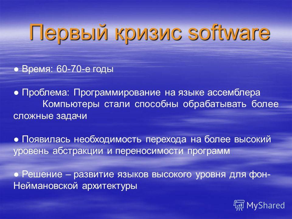 Первый кризис software Время: 60-70-е годы Проблема: Программирование на языке ассемблера Компьютеры стали способны обрабатывать более сложные задачи Появилась необходимость перехода на более высокий уровень абстракции и переносимости программ Решени