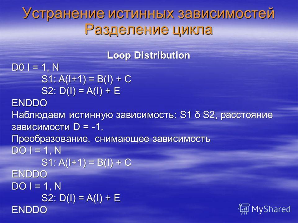 Устранение истинных зависимостей Разделение цикла Loop Distribution D0 I = 1, N S1: A(I+1) = B(I) + C S2: D(I) = A(I) + E ENDDO Наблюдаем истинную зависимость: S1 δ S2, расстояние зависимости D = -1. Преобразование, снимающее зависимость DO I = 1, N