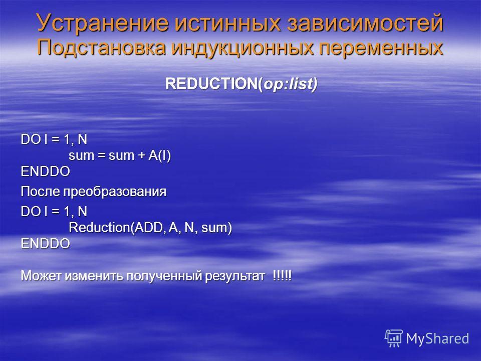 Устранение истинных зависимостей Подстановка индукционных переменных REDUCTION(op:list) DO I = 1, N sum = sum + A(I) ENDDO После преобразования DO I = 1, N Reduction(ADD, A, N, sum) ENDDO Может изменить полученный результат !!!!!